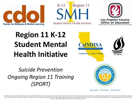 Region 11 K-12 Student Mental Health Initiative Suicide Prevention Ongoing Region 11 Training (SPORT) The California County Superintendents Educational.