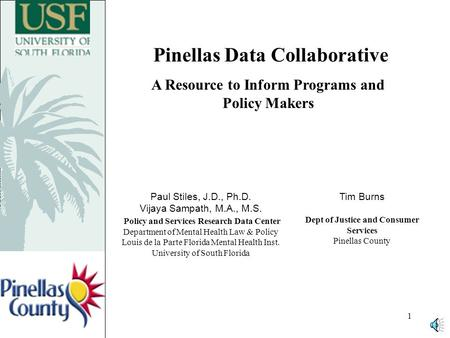 1 Pinellas Data Collaborative A Resource to Inform Programs and Policy Makers Paul Stiles, J.D., Ph.D. Vijaya Sampath, M.A., M.S. Policy and Services.