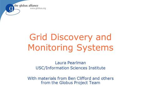 Grid Discovery and Monitoring Systems Laura Pearlman USC/Information Sciences Institute With materials from Ben Clifford and others from the Globus Project.