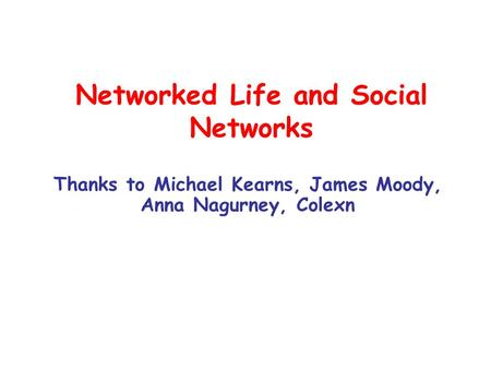 <strong>Networked</strong> Life and Social <strong>Networks</strong> Thanks to Michael Kearns, James Moody, Anna Nagurney, Colexn.
