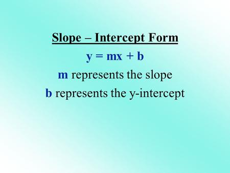 Slope – Intercept Form y = mx + b m represents the slope b represents the y-intercept.