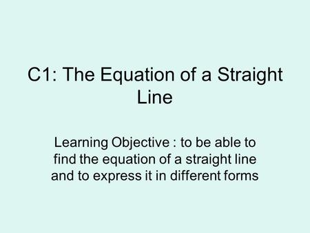 C1: The Equation of a Straight Line Learning Objective : to be able to find the equation of a straight line and to express it in different forms.
