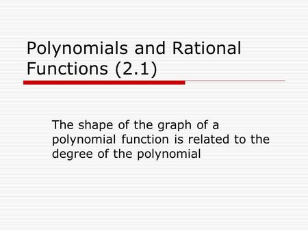 Polynomials and Rational Functions (2.1) The shape of the graph of a polynomial function is related to the degree of the polynomial.