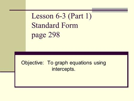 Lesson 6-3 (Part 1) Standard Form page 298 Objective: To graph equations using intercepts.