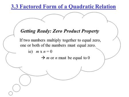 Getting Ready: Zero Product Property If two numbers multiply together to equal zero, one or both of the numbers must equal zero. ie) m x n = 0  m or n.