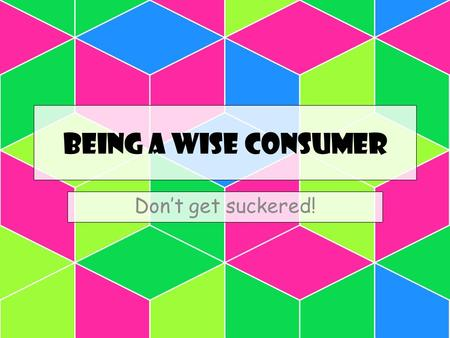 Being a wise consumer Don't get suckered!.