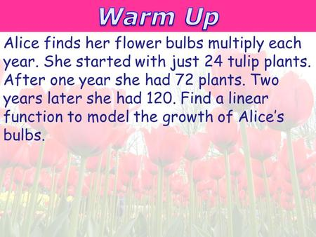 Holt McDougal Algebra 1 Point-Slope Form Alice finds her flower bulbs multiply each year. She started with just 24 tulip plants. After one year she had.