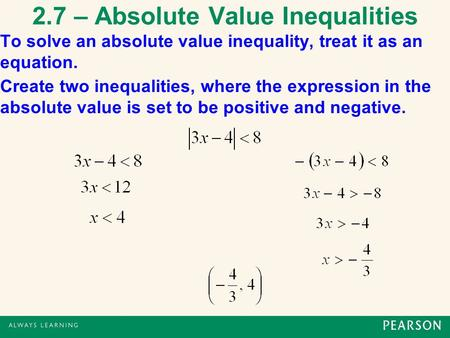 2.7 – Absolute Value Inequalities To solve an absolute value inequality, treat it as an equation. Create two inequalities, where the expression in the.