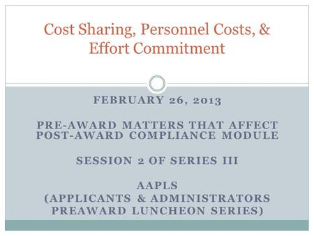 FEBRUARY 26, 2013 PRE-AWARD MATTERS THAT AFFECT POST-AWARD COMPLIANCE MODULE SESSION 2 OF SERIES III AAPLS (APPLICANTS & ADMINISTRATORS PREAWARD LUNCHEON.