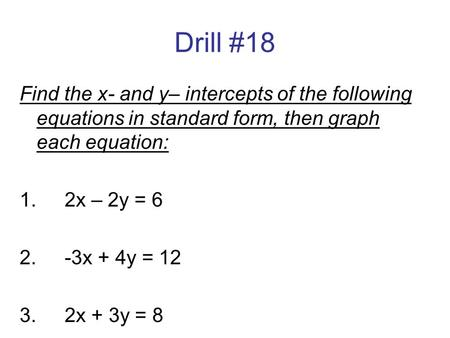Drill #18 Find the x- and y– intercepts of the following equations in standard form, then graph each equation: 1.		2x – 2y = 6 2.		-3x + 4y = 12 3.		2x.