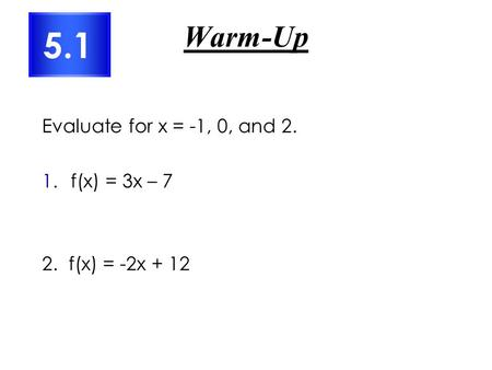 Warm-Up Evaluate for x = -1, 0, and 2. 1.f(x) = 3x – 7 2. f(x) = -2x + 12 5.1.