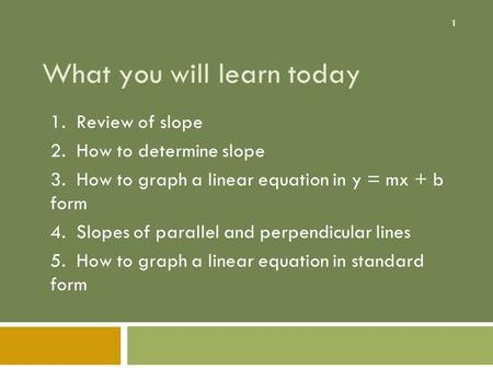 1 What you will learn today 1. Review of slope 2. How to determine slope 3. How to graph a linear equation in y = mx + b form 4. Slopes of parallel and.
