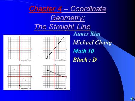 Chapter 4 – Coordinate Geometry: The Straight Line James Kim Michael Chang Math 10 Block : D.
