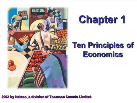 Chapter 1 Ten Principles of Economics 2002 by Nelson, a division of Thomson Canada Limited.