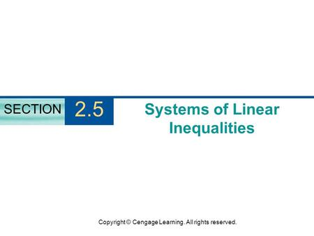 Copyright © Cengage Learning. All rights reserved. Systems of Linear Inequalities SECTION 2.5.