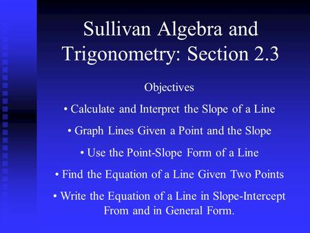 Sullivan Algebra and Trigonometry: Section 2.3 Objectives Calculate and Interpret the Slope of a Line Graph Lines Given a Point and the Slope Use the Point-Slope.