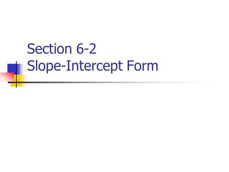 Section 6-2 Slope-Intercept Form. How to Graph a Linear Equation It must be in the slope – intercept form. Which is: y = mx + b slope y-intercept.