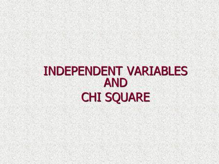 INDEPENDENT VARIABLES AND CHI SQUARE. Independent versus Dependent Variables Given two variables X and Y, they are said to be independent if the occurance.