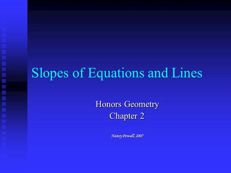Slopes of Equations and Lines Honors Geometry Chapter 2 Nancy Powell, 2007.