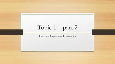 Topic 1 – part 2 Ratios and Proportional Relationships.
