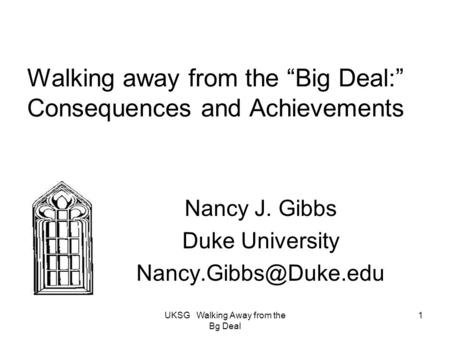 "UKSG Walking Away from the Bg Deal 1 Walking away from the ""Big Deal:"" Consequences and Achievements Nancy J. Gibbs Duke University"