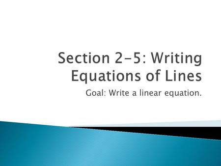 Goal: Write a linear equation..  1. Given the equation of the line 2x – 5y = 15, solve the equation for y and identify the slope of the line.  2. What.