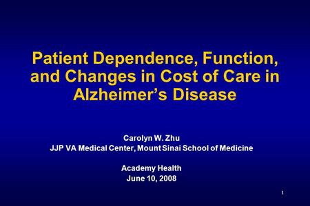 1 Patient Dependence, Function, and Changes in Cost of Care in Alzheimer's Disease Carolyn W. Zhu JJP VA Medical Center, Mount Sinai School of Medicine.