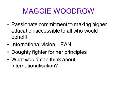 MAGGIE WOODROW Passionate commitment to making higher education accessible to all who would benefit International vision – EAN Doughty fighter for her.