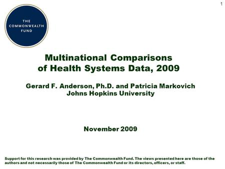 1 Multinational Comparisons of Health Systems Data, 2009 Gerard F. Anderson, Ph.D. and Patricia Markovich Johns Hopkins University November 2009 Support.