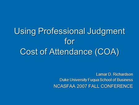 Using Professional Judgment for Cost of Attendance (COA) Lamar D. Richardson Duke University Fuqua School of Business NCASFAA 2007 FALL CONFERENCE.