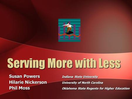 Serving More with Less Susan Powers Indiana State University Hilarie Nickerson University of North Carolina Phil Moss Oklahoma State Regents for Higher.