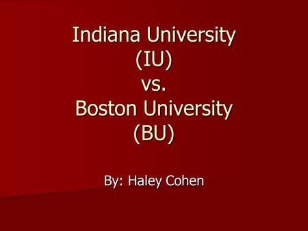Indiana University (IU) vs. Boston University (BU) By: Haley Cohen.