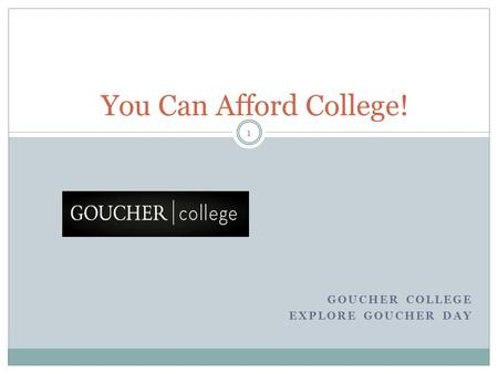 You Can Afford College! GOUCHER COLLEGE EXPLORE GOUCHER DAY 1.