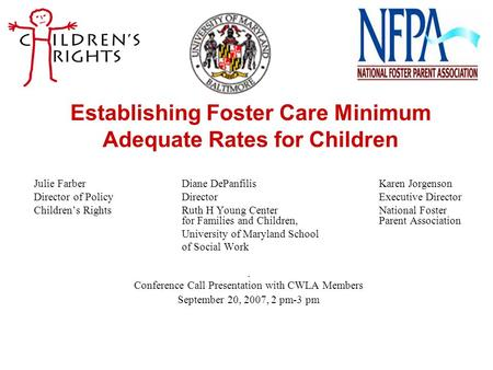 Establishing Foster Care Minimum Adequate Rates for Children Julie FarberDiane DePanfilisKaren Jorgenson Director of PolicyDirectorExecutive Director Children's.