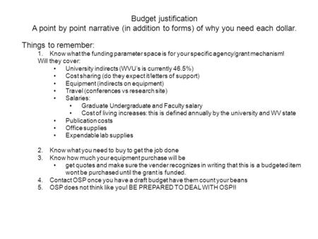 Budget justification A point by point narrative (in addition to forms) of why you need each dollar. Things to remember: 1.Know what the funding parameter.