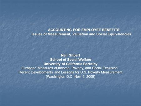 ACCOUNTING FOR EMPLOYEE BENEFITS: Issues of Measurement, Valuation and Social Equivalencies Neil Gilbert School of Social Welfare University of California.
