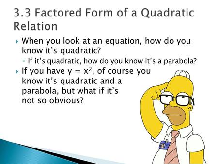  When you look at an equation, how do you know it's quadratic? ◦ If it's quadratic, how do you know it's a parabola?  If you have y = x 2, of course.