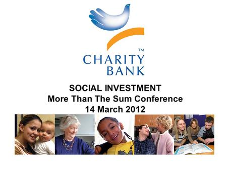 A different bank for people who want a different world SOCIAL INVESTMENT More Than The Sum Conference 14 March 2012.