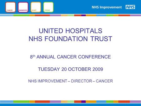 UNITED HOSPITALS NHS FOUNDATION TRUST 8 th ANNUAL CANCER CONFERENCE TUESDAY 20 OCTOBER 2009 NHS IMPROVEMENT – DIRECTOR – CANCER.