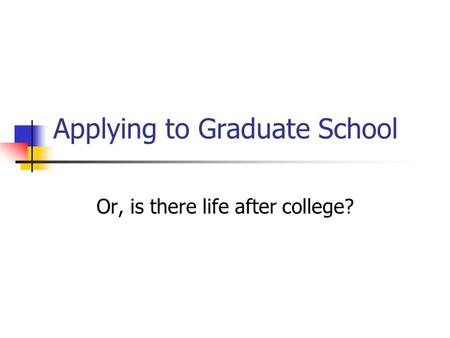 Applying to Graduate School Or, is there life after college?