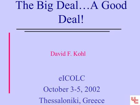 The Big Deal…A Good Deal! eICOLC October 3-5, 2002 Thessaloniki, Greece David F. Kohl.