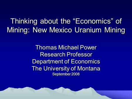 "Thinking about the ""Economics"" of Mining: New Mexico Uranium Mining Thomas Michael Power Research Professor Department of Economics The University of Montana."