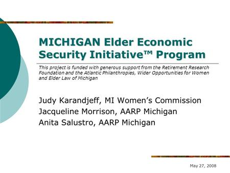 MICHIGAN Elder Economic Security Initiative™ Program Judy Karandjeff, MI Women's Commission Jacqueline Morrison, AARP Michigan Anita Salustro, AARP Michigan.