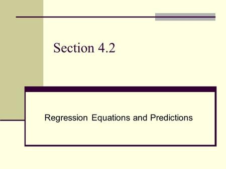 Section 4.2 Regression Equations and Predictions.