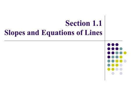 Section 1.1 Slopes and Equations of Lines. Slope of a line If a line passes through two points (x 1,y 1 ) and (x 2,y 2 ), then its slope is given by The.