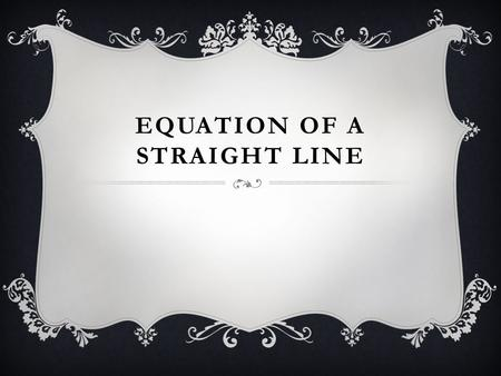 EQUATION OF A STRAIGHT LINE.  The equation of a straight line is usually written this way:  y = mx + b.