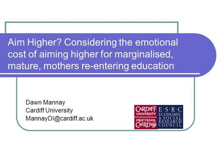 Aim Higher? Considering the emotional cost of aiming higher for marginalised, mature, mothers re-entering education Dawn Mannay Cardiff University