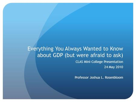 Everything You Always Wanted to Know about GDP (but were afraid to ask) CLAS Mini-College Presentation 24 May 2010 Professor Joshua L. Rosenbloom.
