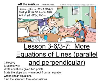 Lesson 3-6/3-7: More Equations of Lines (parallel and perpendicular) Objective Students will: Write equations given two points State the slope and y-intercept.