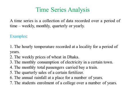 Time Series Analysis A time series is a collection of data recorded over a period of time – weekly, monthly, quarterly or yearly. Examples: 1. The hourly.